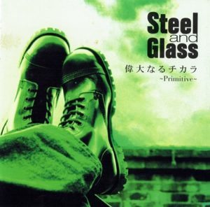 Steel and Glass 1st Maxi Single【偉大なるチカラ ~Primitive~】
